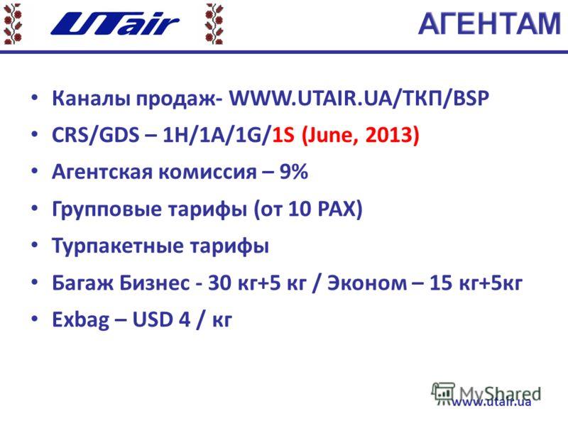 Каналы продаж- WWW.UTAIR.UA/ТКП/BSP CRS/GDS – 1H/1A/1G/1S (June, 2013) Агентская комиссия – 9% Групповые тарифы (от 10 РАХ) Турпакетные тарифы Багаж Бизнес - 30 кг+5 кг / Эконом – 15 кг+5кг Exbag – USD 4 / кг www.utair.ua