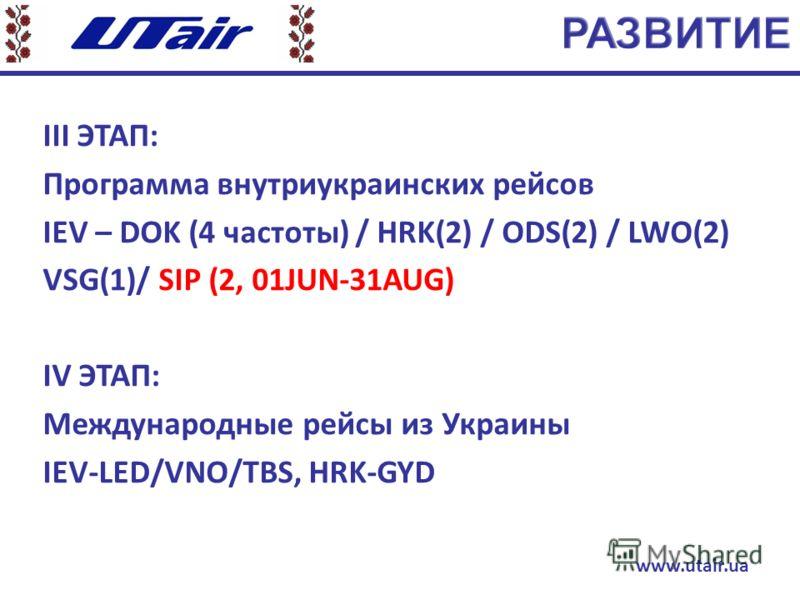 ІІІ ЭТАП: Программа внутриукраинских рейсов IEV – DOK (4 частоты) / HRK(2) / ODS(2) / LWO(2) VSG(1)/ SIP (2, 01JUN-31AUG) ІV ЭТАП: Международные рейсы из Украины IEV-LED/VNO/TBS, HRK-GYD www.utair.ua