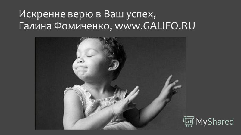 Искренне верю в Ваш успех, Галина Фомиченко, www.GALIFO.RU