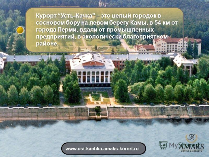 Курорт Усть-Качка – это целый городок в сосновом бору на левом берегу Камы, в 54 км от города Перми, вдали от промышленных предприятий, в экологически благоприятном районе. www.ust-kachka.amaks-kurort.ru