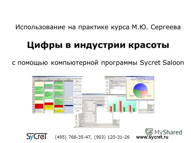 Использование на практике курса М.Ю. Сергеева Цифры в индустрии красоты с помощью компьютерной программы Sycret Saloon (495) 768-35-47, (903) 120-31-26 www.sycret.ru