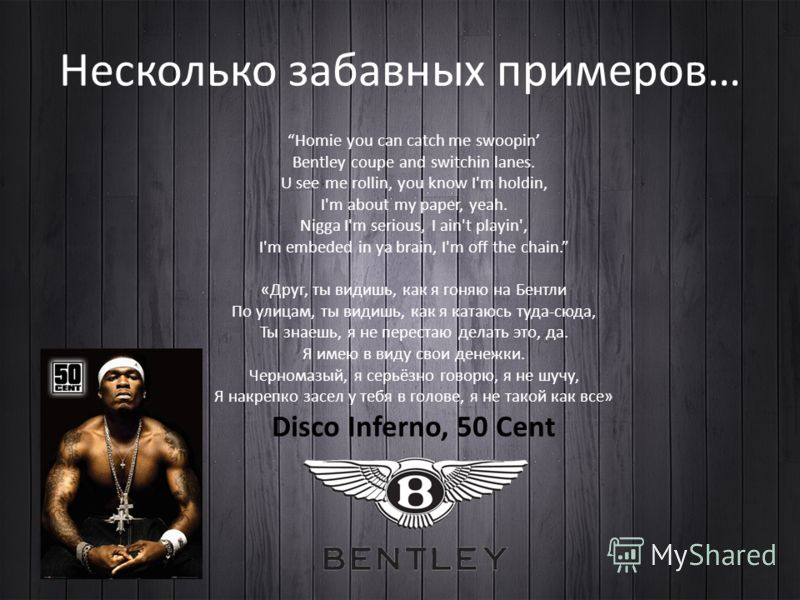 Homie you can catch me swoopin Bentley coupe and switchin lanes. U see me rollin, you know I'm holdin, I'm about my paper, yeah. Nigga I'm serious, I ain't playin', I'm embeded in ya brain, I'm off the chain. «Друг, ты видишь, как я гоняю на Бентли П