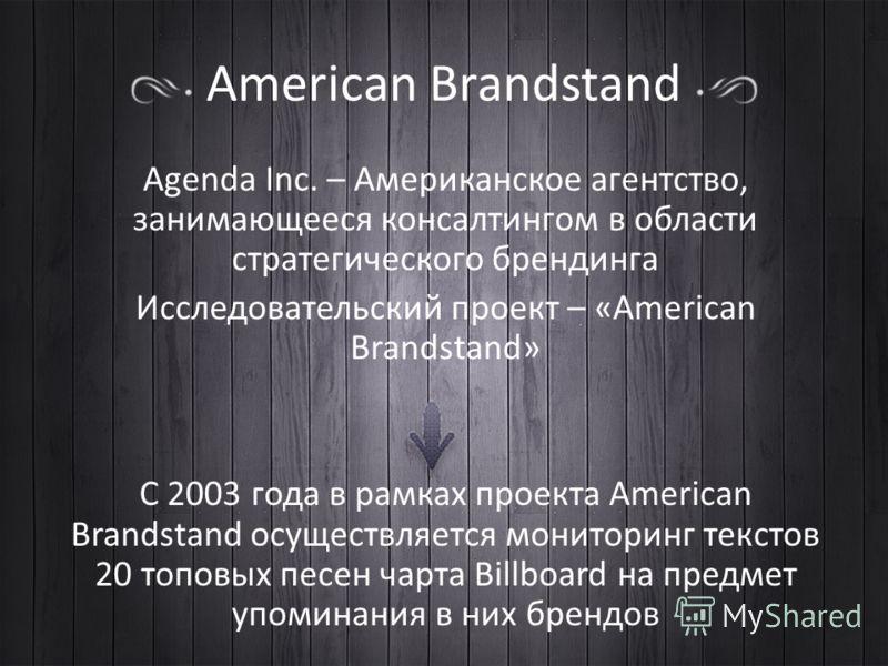 American Brandstand Agenda Inc. – Американское агентство, занимающееся консалтингом в области стратегического брендинга Исследовательский проект – «American Brandstand» С 2003 года в рамках проекта American Brandstand осуществляется мониторинг тексто