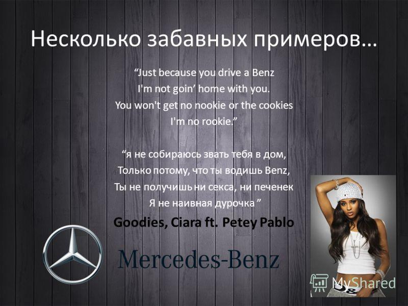 Несколько забавных примеров… Just because you drive a Benz I'm not goin home with you. You won't get no nookie or the cookies I'm no rookie. я не собираюсь звать тебя в дом, Только потому, что ты водишь Benz, Ты не получишь ни секса, ни печенек Я не
