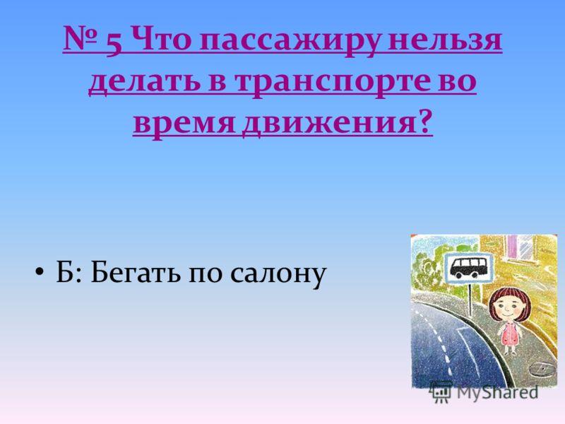 5 Что пассажиру нельзя делать в транспорте во время движения? Б: Бегать по салону