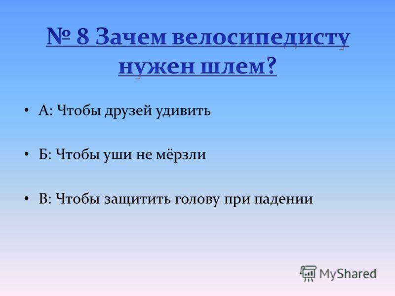 А: Чтобы друзей удивить Б: Чтобы уши не мёрзли В: Чтобы защитить голову при падении