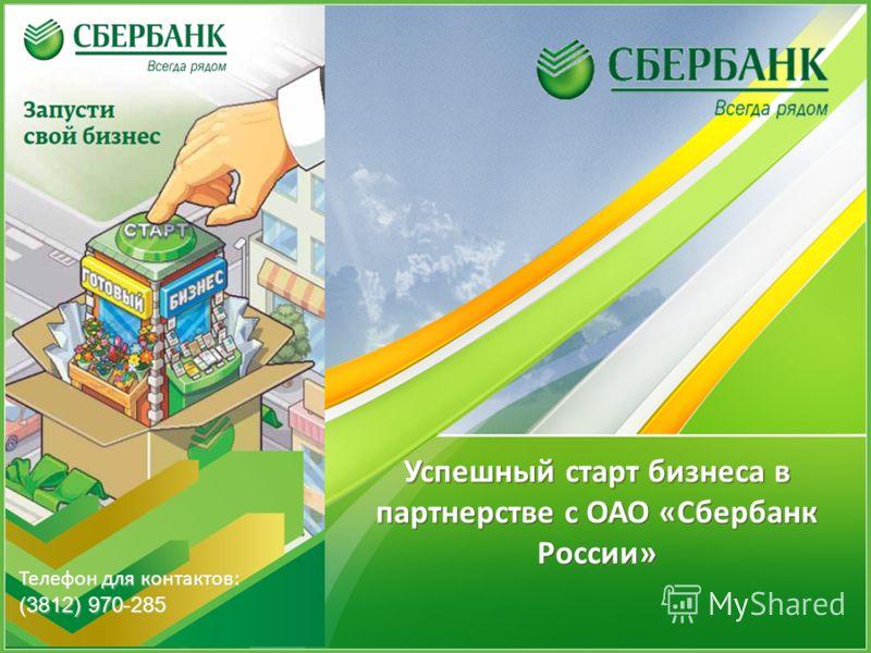 Успешный старт бизнеса в партнерстве с ОАО «Сбербанк России» Телефон для контактов: (3812) 970-285 Телефон для контактов: (3812) 970-285