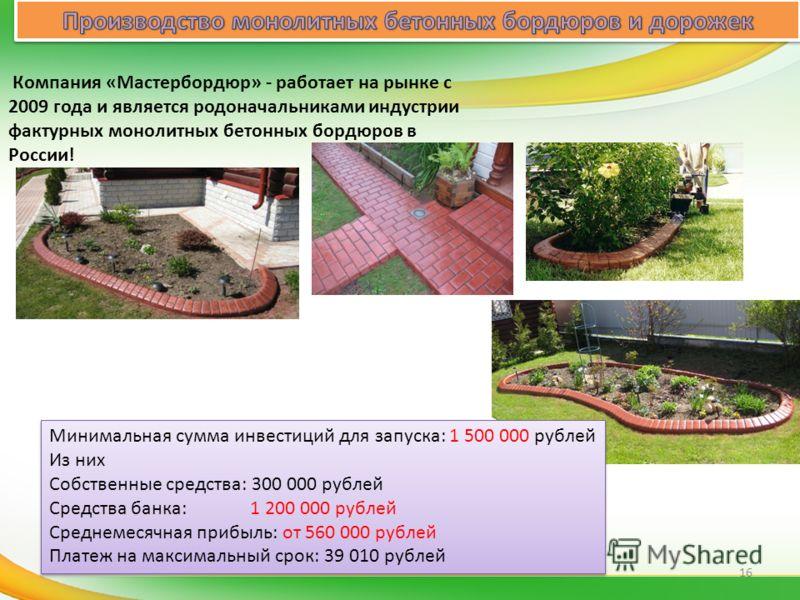 Компания «Мастербордюр» - работает на рынке с 2009 года и является родоначальниками индустрии фактурных монолитных бетонных бордюров в России! Минимальная сумма инвестиций для запуска: 1 500 000 рублей Из них Собственные средства: 300 000 рублей Сред
