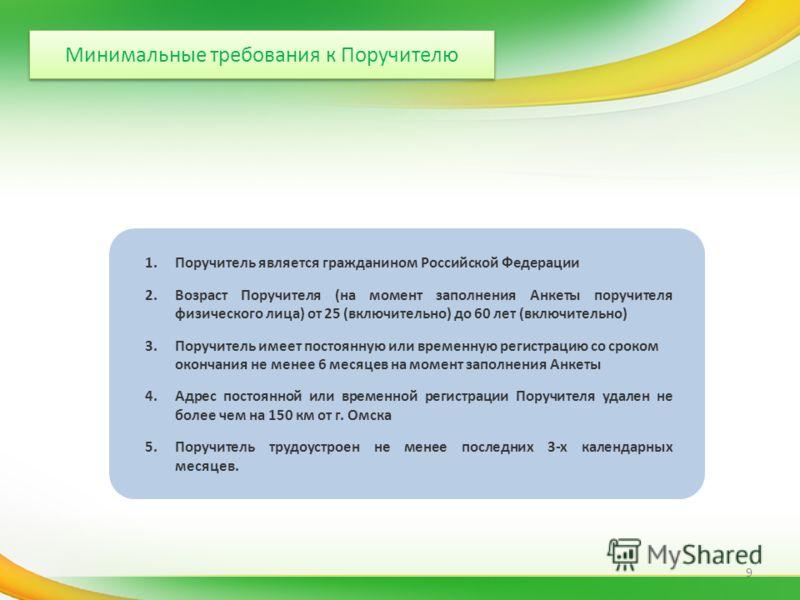 Минимальные требования к Поручителю 1.Поручитель является гражданином Российской Федерации 2.Возраст Поручителя (на момент заполнения Анкеты поручителя физического лица) от 25 (включительно) до 60 лет (включительно) 3.Поручитель имеет постоянную или