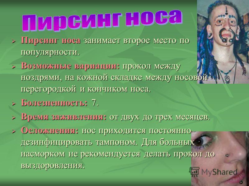 Пирсинг носа занимает второе место по популярности. Пирсинг носа занимает второе место по популярности. Возможные вариации: прокол между ноздрями, на кожной складке между носовой перегородкой и кончиком носа. Возможные вариации: прокол между ноздрями