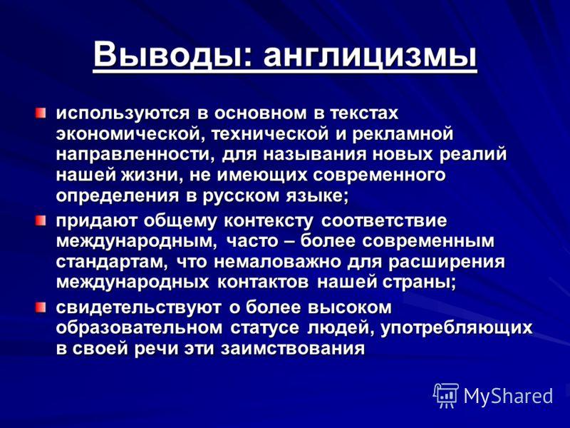Выводы: англицизмы используются в основном в текстах экономической, технической и рекламной направленности, для называния новых реалий нашей жизни, не имеющих современного определения в русском языке; придают общему контексту соответствие международн