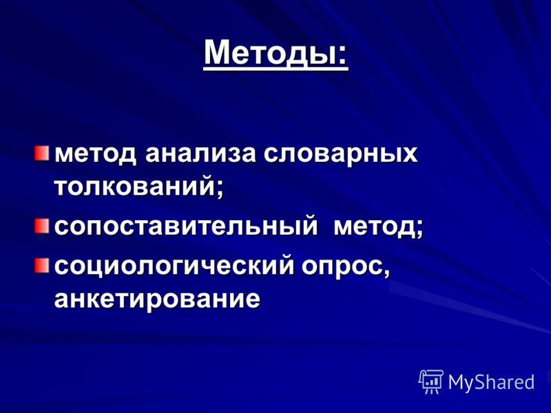 Методы: метод анализа словарных толкований; сопоставительный метод; социологический опрос, анкетирование