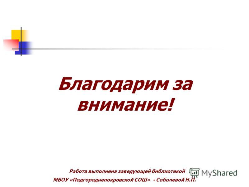 Благодарим за внимание! Работа выполнена заведующей библиотекой МБОУ «Подгороднепокровской СОШ» - Соболевой Н.П.