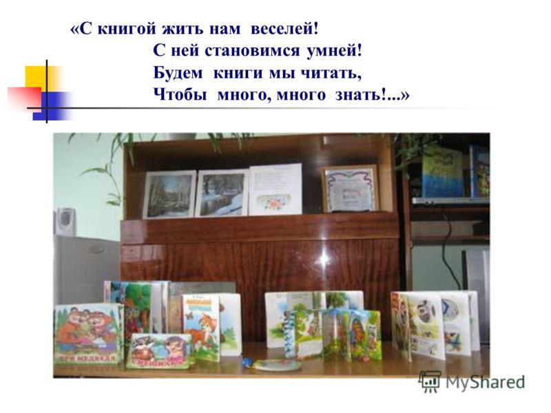 «С книгой жить нам веселей! С ней становимся умней! Будем книги мы читать, Чтобы много, много знать!...»
