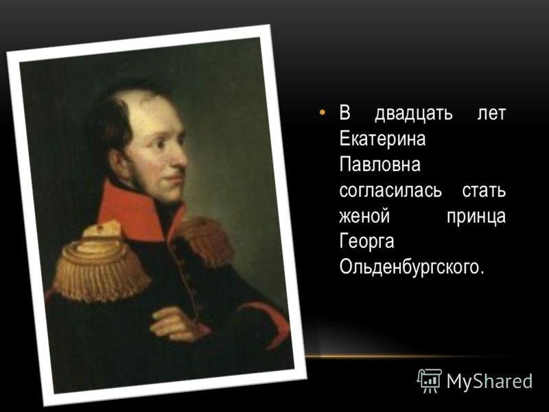 В двадцать лет Екатерина Павловна согласилась стать женой принца Георга Ольденбургского.