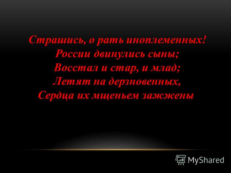 Страшись, о рать иноплеменных! России двинулись сыны; Восстал и стар, и млад; Летят на дерзновенных, Сердца их мщеньем зажжены.