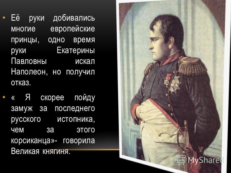 Её руки добивались многие европейские принцы, одно время руки Екатерины Павловны искал Наполеон, но получил отказ. « Я скорее пойду замуж за последнего русского истопника, чем за этого корсиканца»- говорила Великая княгиня.