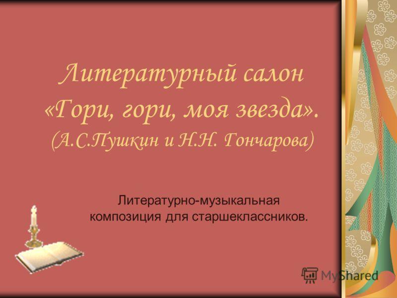 Литературный салон «Гори, гори, моя звезда». (А.С.Пушкин и Н.Н. Гончарова) Литературно-музыкальная композиция для старшеклассников.