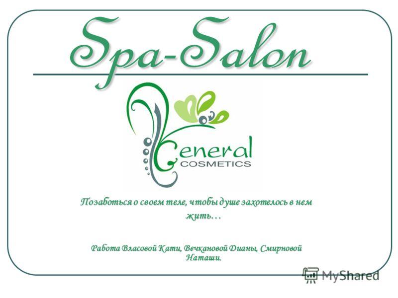 Spa-Salon Позаботься о своем теле, чтобы душе захотелось в нем жить… Работа Власовой Кати, Вечкановой Дианы, Смирновой Наташи.