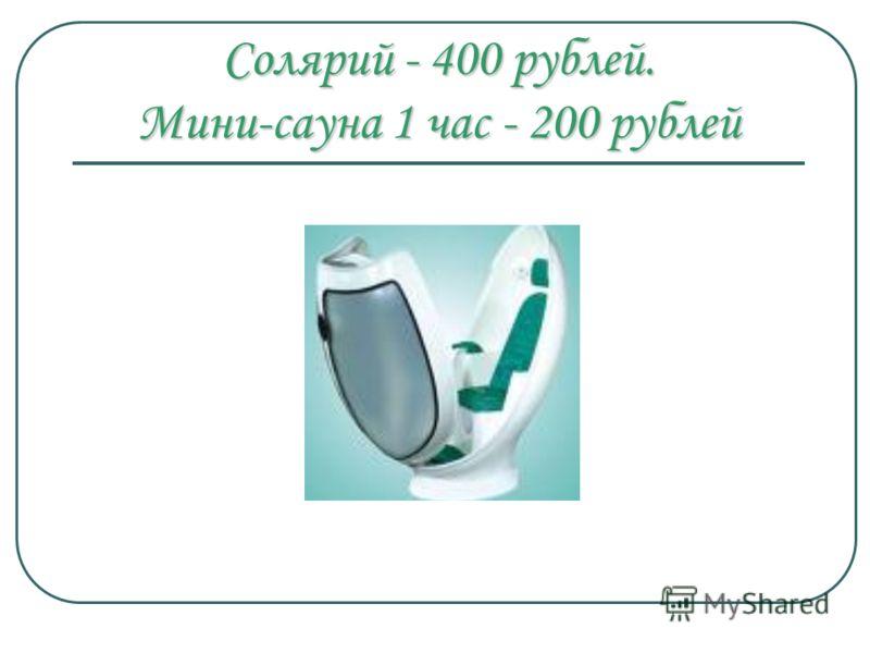 Солярий - 400 рублей. Мини-сауна 1 час - 200 рублей