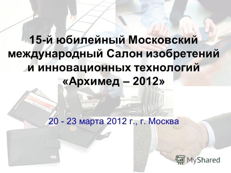 15-й юбилейный Московский международный Салон изобретений и инновационных технологий «Архимед – 2012» 20 - 23 марта 2012 г., г. Москва