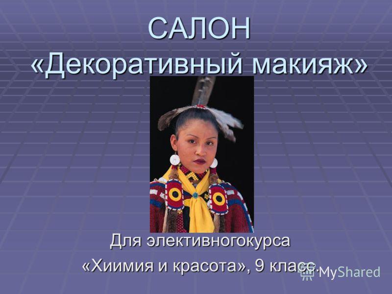 САЛОН «Декоративный макияж» Для элективногокурса «Хиимия и красота», 9 класс.