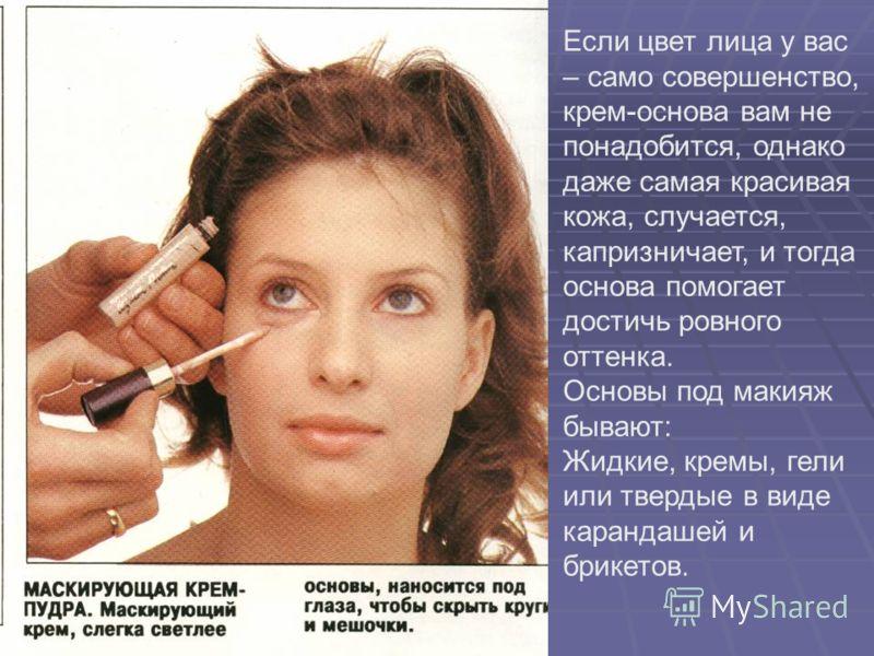 Если цвет лица у вас – само совершенство, крем-основа вам не понадобится, однако даже самая красивая кожа, случается, капризничает, и тогда основа помогает достичь ровного оттенка. Основы под макияж бывают: Жидкие, кремы, гели или твердые в виде кара