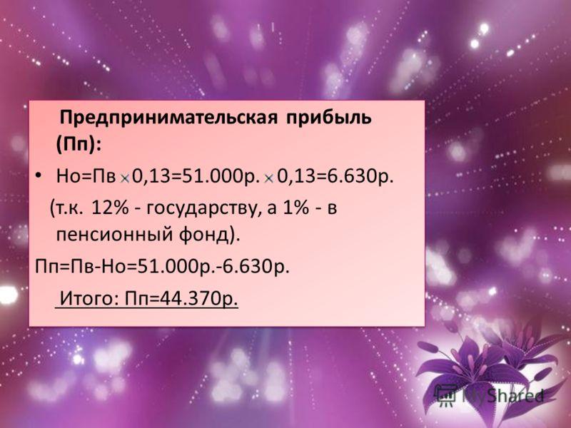 Предпринимательская прибыль (Пп): Но=Пв 0,13=51.000р. 0,13=6.630р. (т.к. 12% - государству, а 1% - в пенсионный фонд). Пп=Пв-Но=51.000р.-6.630р. Итого: Пп=44.370р. Предпринимательская прибыль (Пп): Но=Пв 0,13=51.000р. 0,13=6.630р. (т.к. 12% - государ