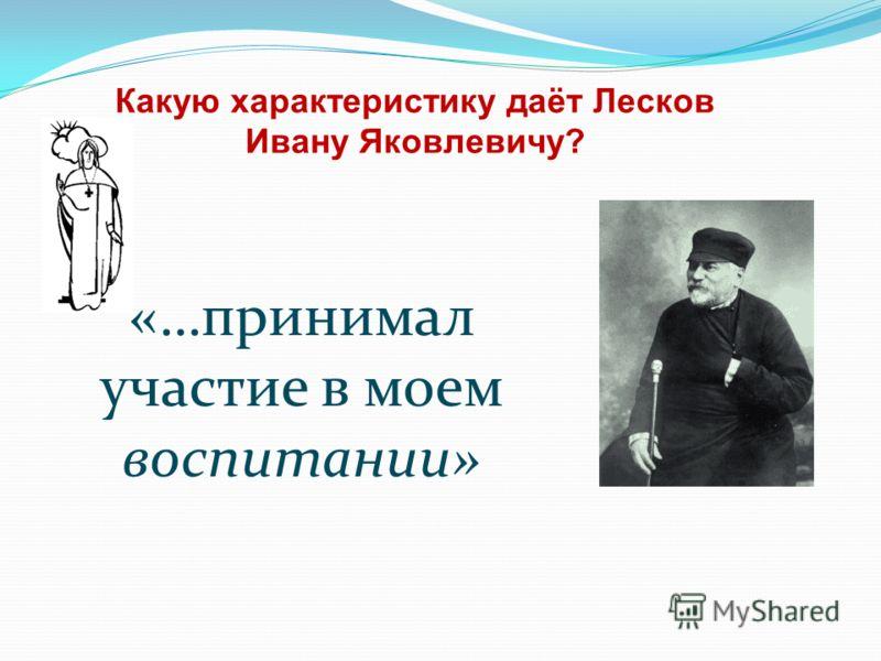 Какую характеристику даёт Лесков Ивану Яковлевичу? «…принимал участие в моем воспитании»