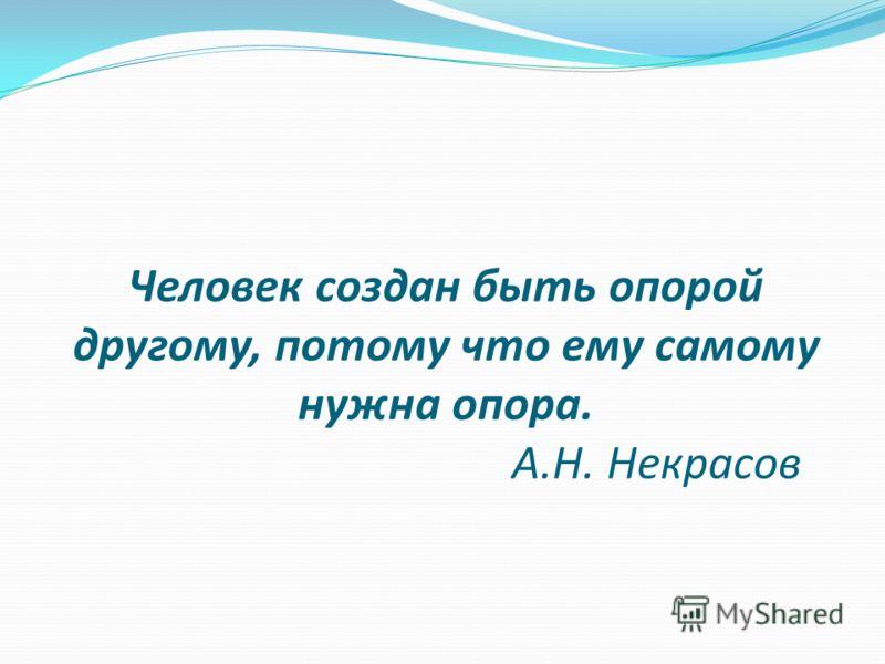 Человек создан быть опорой другому, потому что ему самому нужна опора. А.Н. Некрасов