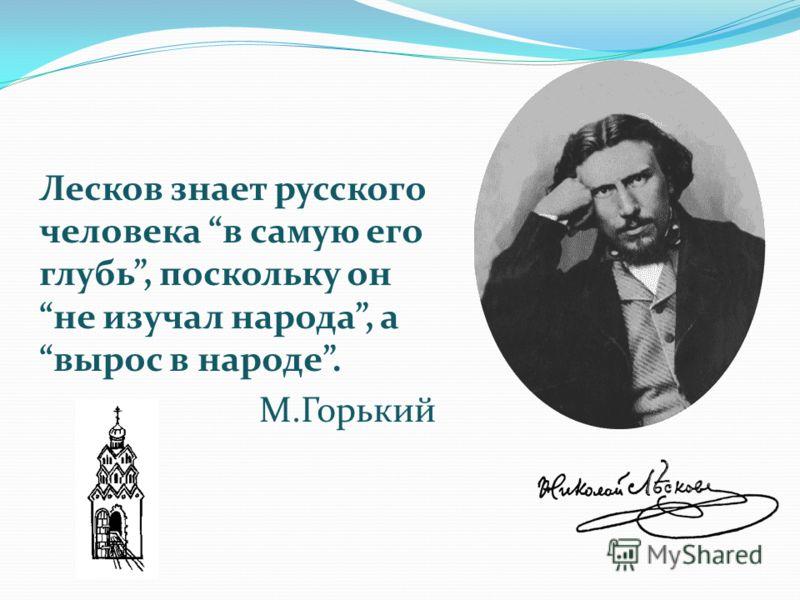 Лесков знает русского человека в самую его глубь, поскольку он не изучал народа, а вырос в народе. М.Горький
