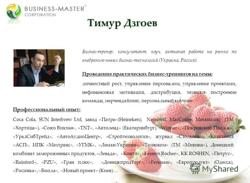 Тимур Дзгоев Бизнес-тренер, консультант, коуч, активная работа на рынке по внедрению новых бизнес-технологий (Украина, Россия). Проведение практических бизнес-тренингов на темы: личностный рост, управление персоналом, управление проектами, нефинансов