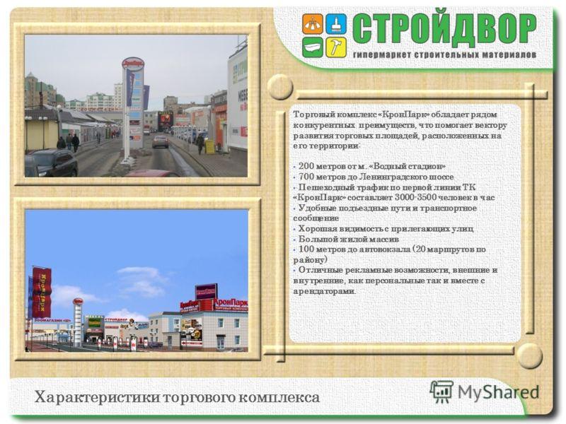 Торговый комплекс «КронПарк» обладает рядом конкурентных преимуществ, что помогает вектору развития торговых площадей, расположенных на его территории: 200 метров от м. «Водный стадион» 700 метров до Ленинградского шоссе Пешеходный трафик по первой л