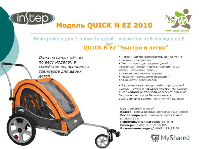 Модель QUICK N EZ 2010 Велотрейлер для 1го или 2х детей, возрастом от 6 месяцев до 6 лет QUICK N EZ Быстро и легко Легко и удобно разбирается, компактен в хранении и перевозке Тент от непогоды защитит детей от насекомых, дождя и ветра. Состоит из 2х
