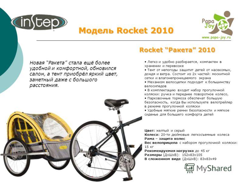Модель Rocket 2010 Rocket Ракета 2010 Легко и удобно разбирается, компактен в хранении и перевозке Тент от непогоды защитит детей от насекомых, дождя и ветра. Состоит из 2х частей: москитной сетки и влагонепроницаемого экрана Механизм велосцепки подх