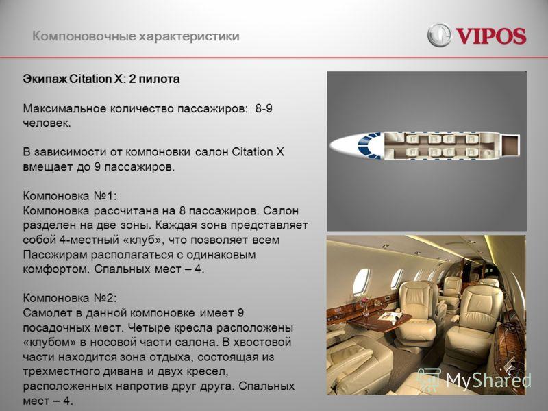 Компоновочные характеристики Экипаж Citation X: 2 пилота Максимальное количество пассажиров: 8-9 человек. В зависимости от компоновки салон Сitation X вмещает до 9 пассажиров. Компоновка 1: Компоновка рассчитана на 8 пассажиров. Салон разделен на две
