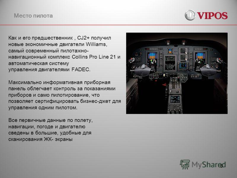 8 Место пилота Как и его предшественник, CJ2+ получил новые экономичные двигатели Williams, самый современный пилотажно- навигационный комплекс Collins Pro Line 21 и автоматическая систему управления двигателями FADEC. Максимально информативная прибо