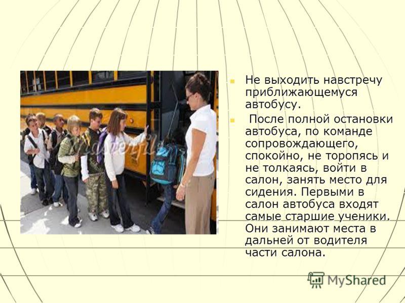Не выходить навстречу приближающемуся автобусу. Не выходить навстречу приближающемуся автобусу. После полной остановки автобуса, по команде сопровождающего, спокойно, не торопясь и не толкаясь, войти в салон, занять место для сидения. Первыми в салон