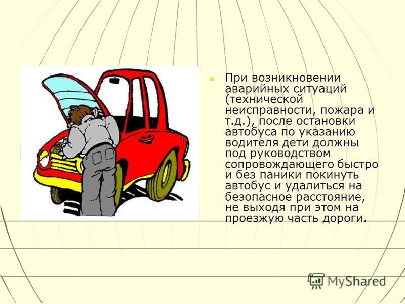 При возникновении аварийных ситуаций (технической неисправности, пожара и т.д.), после остановки автобуса по указанию водителя дети должны под руководством сопровождающего быстро и без паники покинуть автобус и удалиться на безопасное расстояние, не