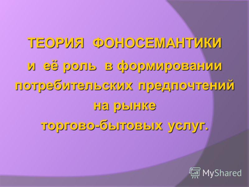 ТЕОРИЯ ФОНОСЕМАНТИКИ и её роль в формировании потребительских предпочтений на рынке торгово-бытовых услуг.