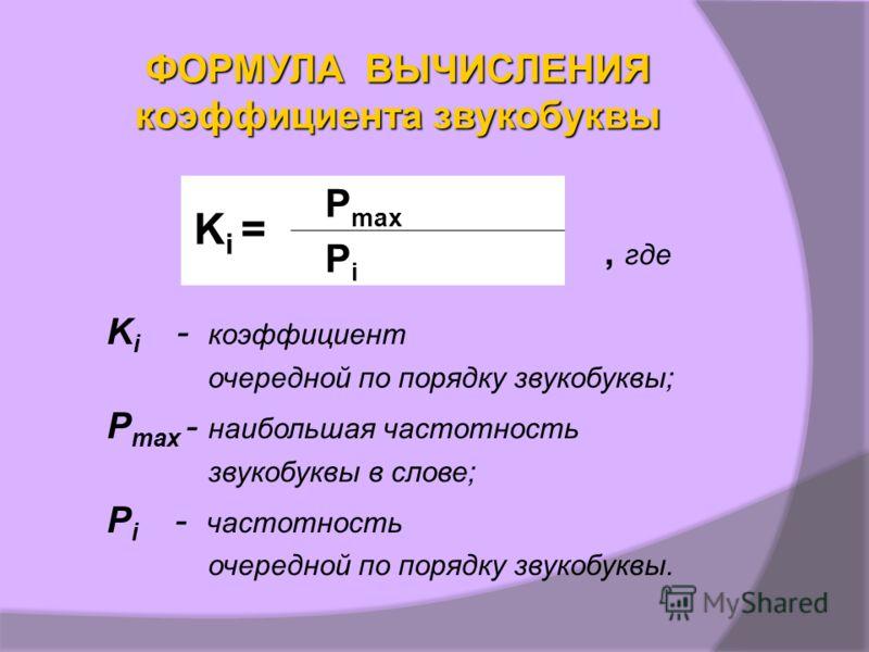 ФОРМУЛА ВЫЧИСЛЕНИЯ коэффициента звукобуквы, где K i - коэффициент очередной по порядку звукобуквы; P max - наибольшая частотность звукобуквы в слове; P i - частотность очередной по порядку звукобуквы. K i = P max P i