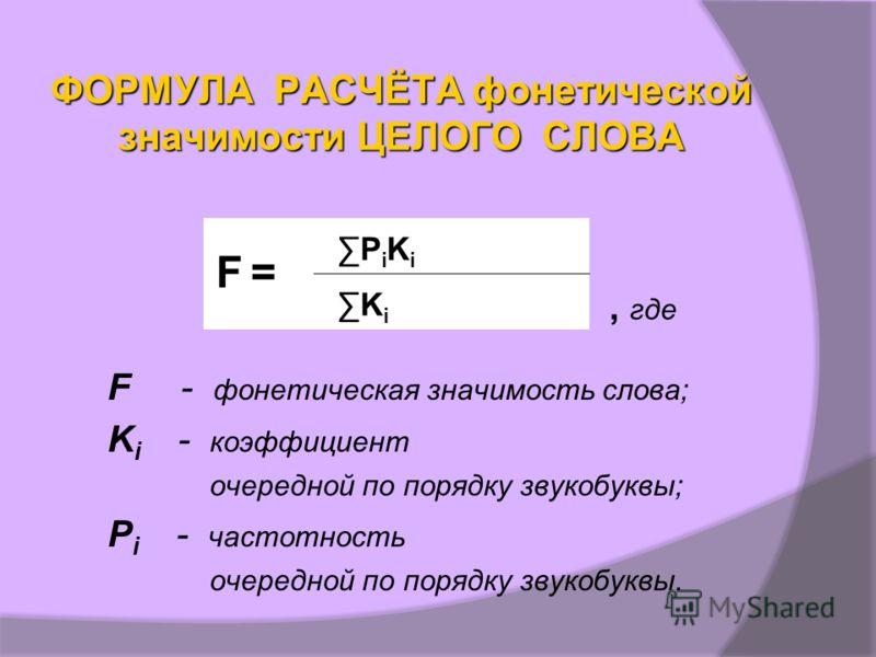 ФОРМУЛА РАСЧЁТА фонетической значимости ЦЕЛОГО СЛОВА, где F - фонетическая значимость слова; K i - коэффициент очередной по порядку звукобуквы; P i - частотность очередной по порядку звукобуквы. F =F = PiKi PiKi Ki Ki