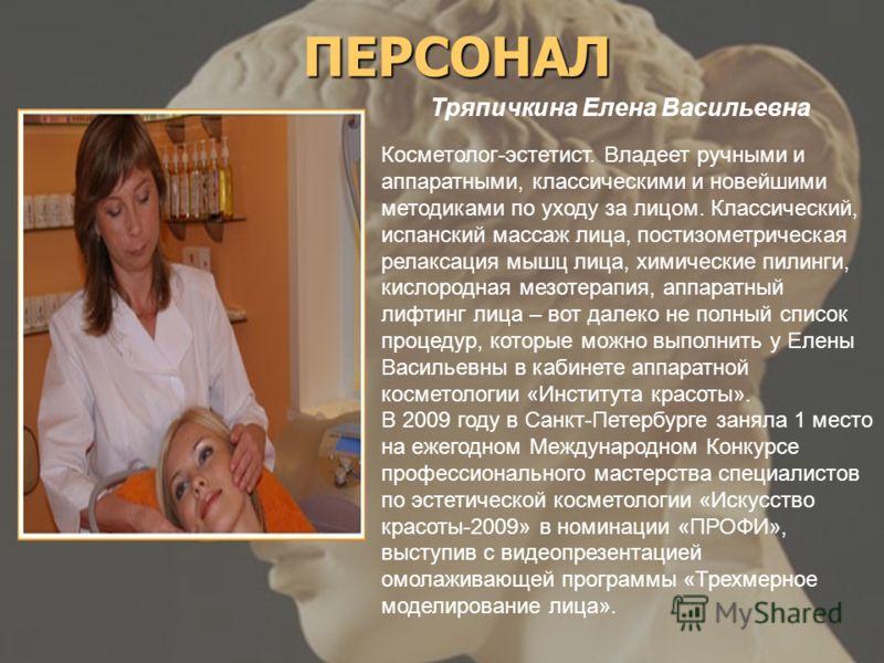 ПЕРСОНАЛ Косметолог-эстетист. Владеет ручными и аппаратными, классическими и новейшими методиками по уходу за лицом. Классический, испанский массаж лица, постизометрическая релаксация мышц лица, химические пилинги, кислородная мезотерапия, аппаратный