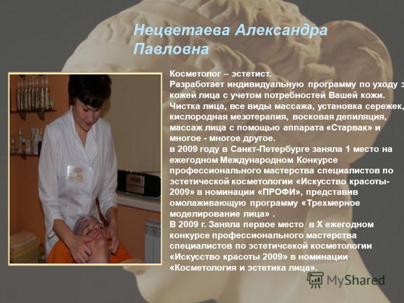 Нецветаева Александра Павловна Косметолог – эстетист. Разработает индивидуальную программу по уходу за кожей лица с учетом потребностей Вашей кожи. Чистка лица, все виды массажа, установка сережек, кислородная мезотерапия, восковая депиляция, массаж
