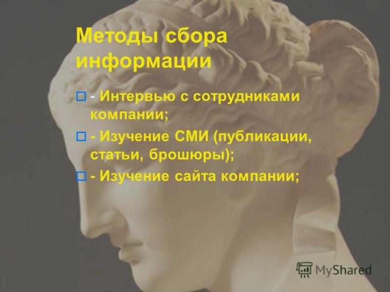 Методы сбора информации - Интервью с сотрудниками компании; - Изучение СМИ (публикации, статьи, брошюры); - Изучение сайта компании;