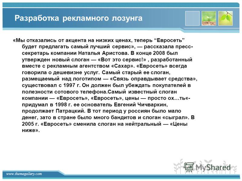 www.themegallery.com Разработка рекламного лозунга «Мы отказались от акцента на низких ценах, теперь Евросеть будет предлагать самый лучший сервис», рассказала пресс- секретарь компании Наталья Аристова. В конце 2008 был утвержден новый слоган «Вот э