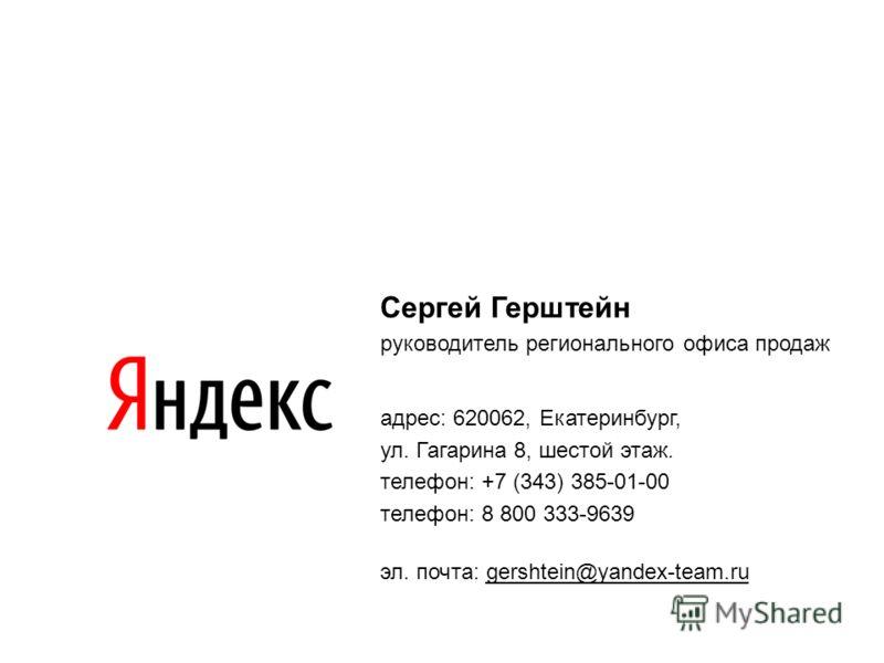 Сергей Герштейн руководитель регионального офиса продаж адрес: 620062, Екатеринбург, ул. Гагарина 8, шестой этаж. телефон: +7 (343) 385-01-00 телефон: 8 800 333-9639 эл. почта: gershtein@yandex-team.ru