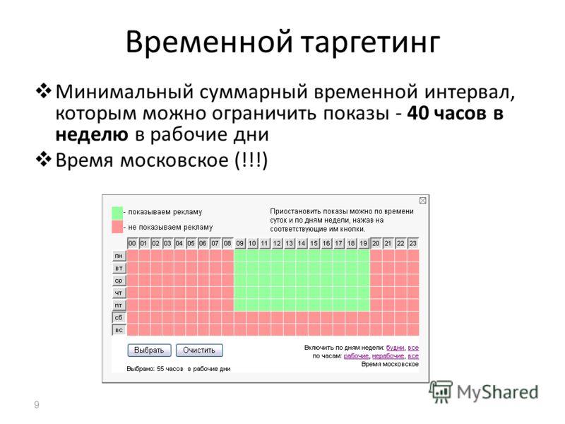 Временной таргетинг Минимальный суммарный временной интервал, которым можно ограничить показы - 40 часов в неделю в рабочие дни Время московское (!!!) 9