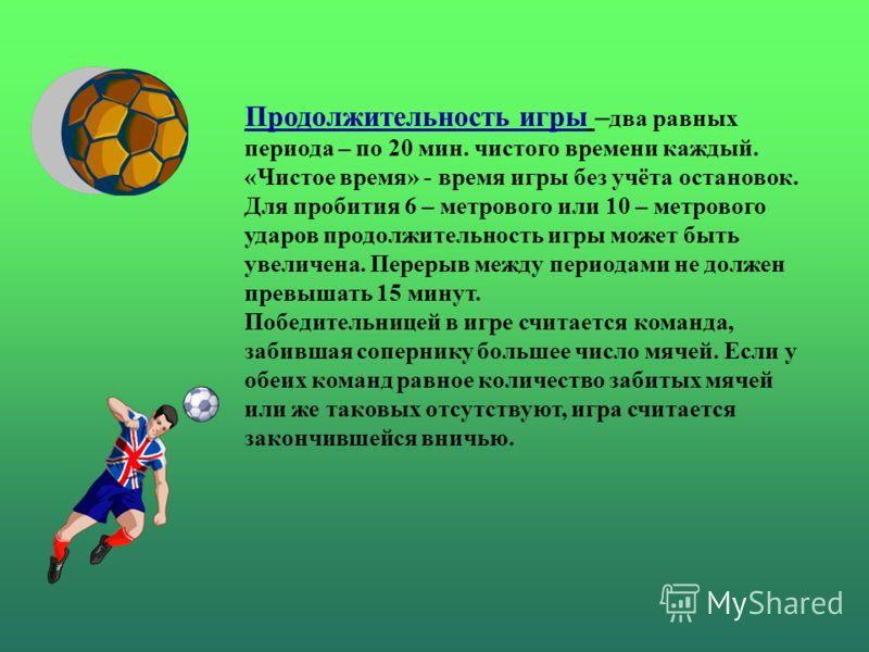 Продолжительность игры – два равных периода – по 20 мин. чистого времени каждый. «Чистое время» - время игры без учёта остановок. Для пробития 6 – метрового или 10 – метрового ударов продолжительность игры может быть увеличена. Перерыв между периодам