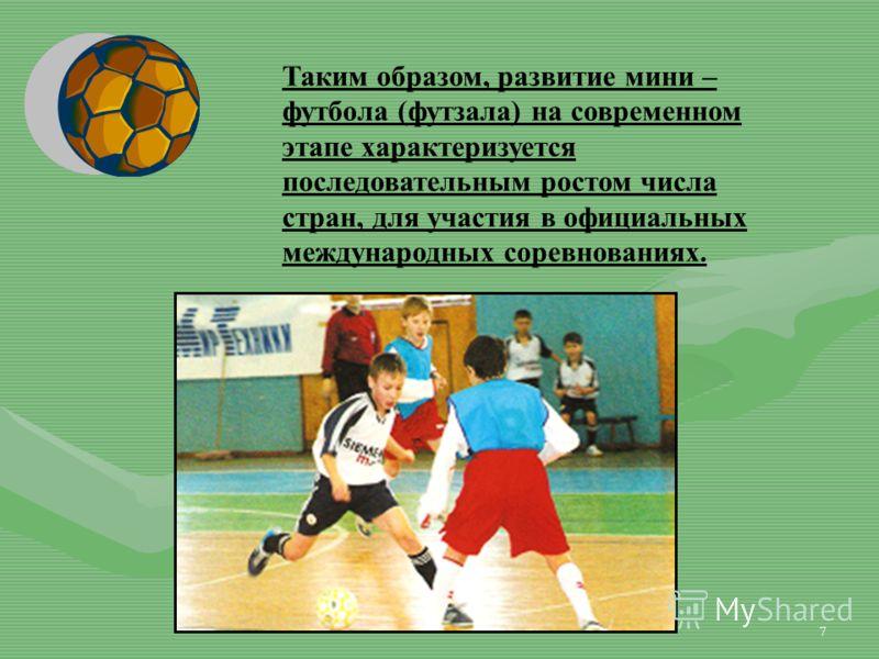 7 Таким образом, развитие мини – футбола (футзала) на современном этапе характеризуется последовательным ростом числа стран, для участия в официальных международных соревнованиях.